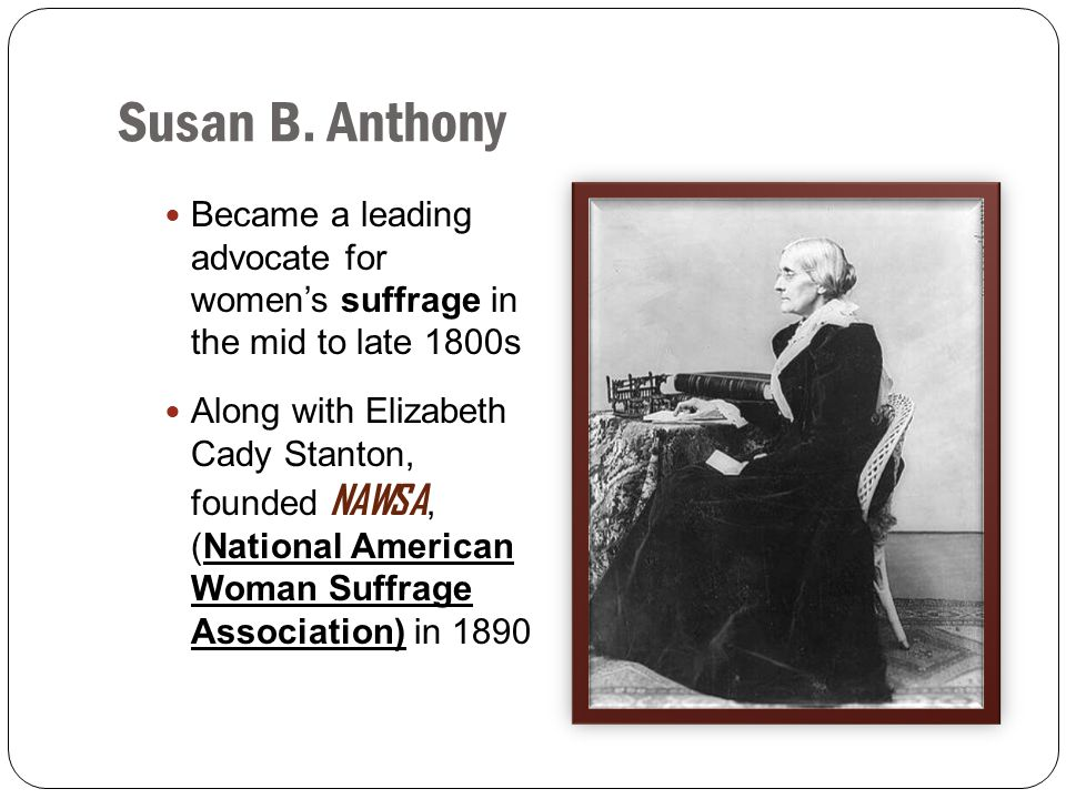 Susan B. Anthony Became a leading advocate for women's suffrage in the mid to late 1800s.
