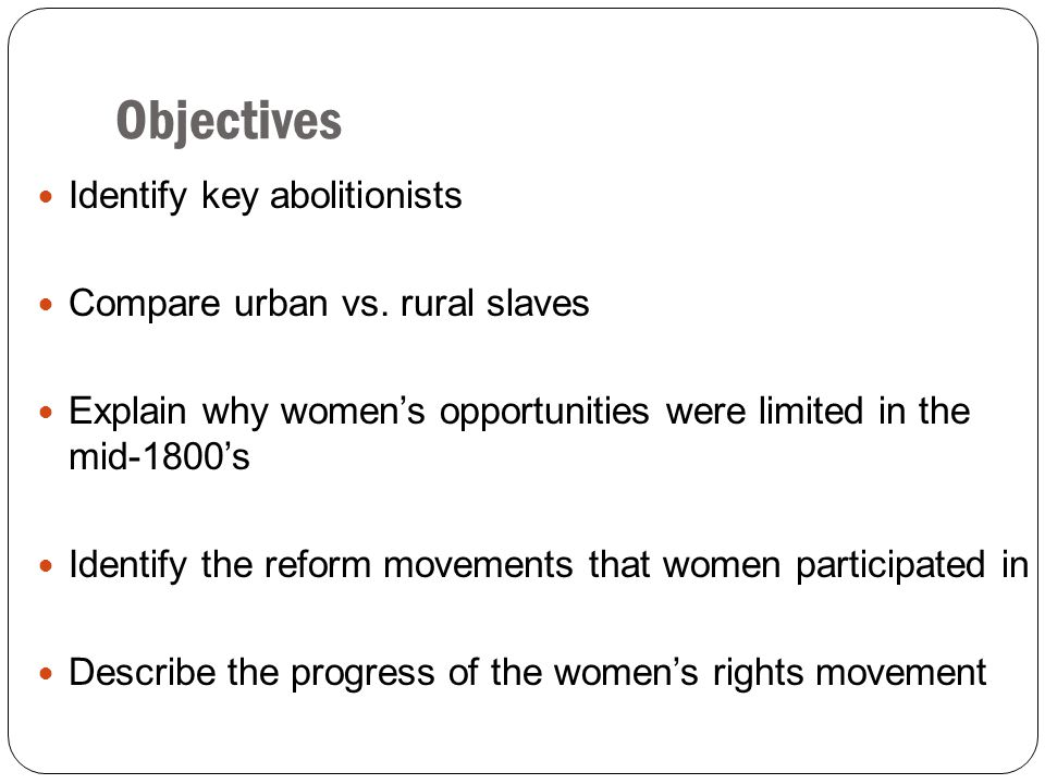 Objectives Identify key abolitionists Compare urban vs. rural slaves
