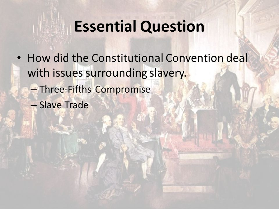 Essential Question How did the Constitutional Convention deal with issues surrounding slavery. Three-Fifths Compromise.