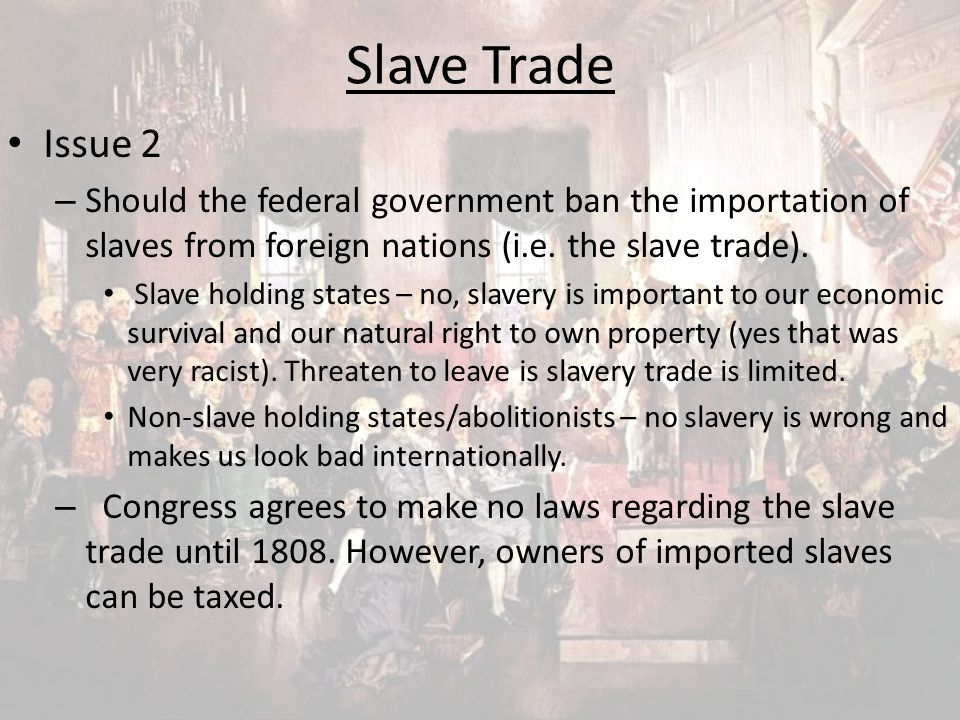 Slave Trade Issue 2. Should the federal government ban the importation of slaves from foreign nations (i.e. the slave trade).
