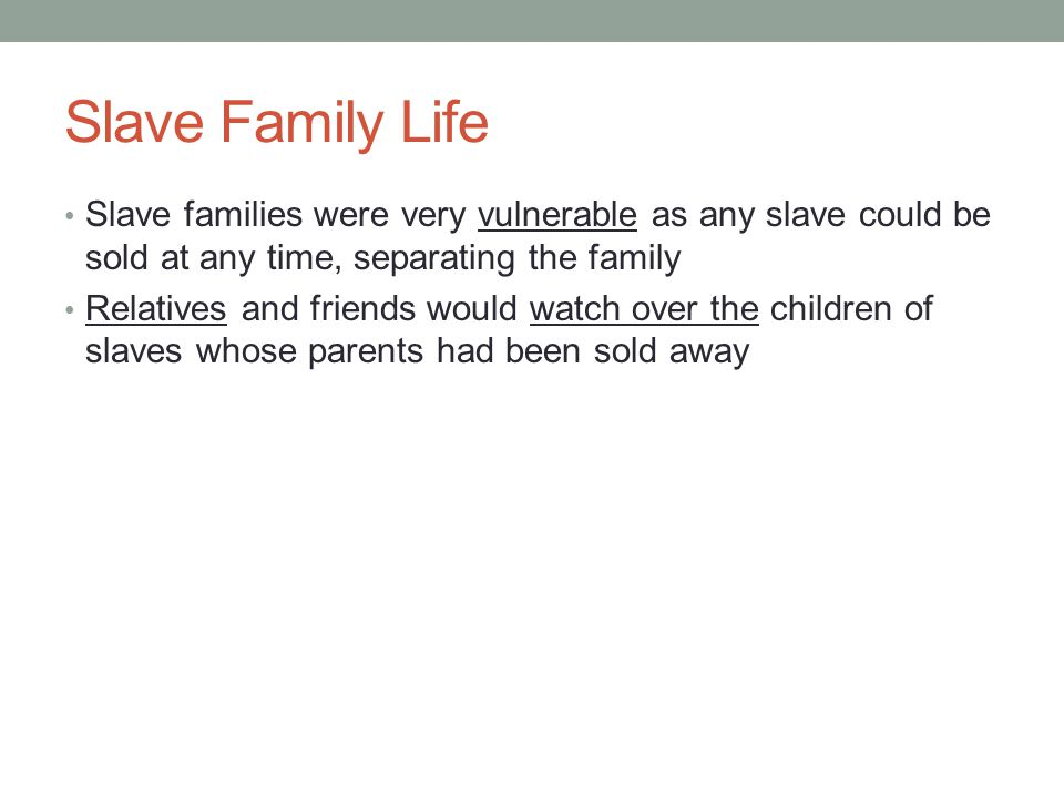 Slave Family Life Slave families were very vulnerable as any slave could be sold at any time, separating the family.