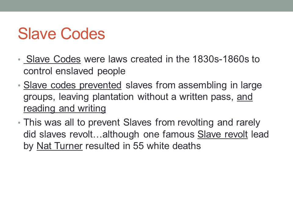 Slave Codes Slave Codes were laws created in the 1830s-1860s to control enslaved people.