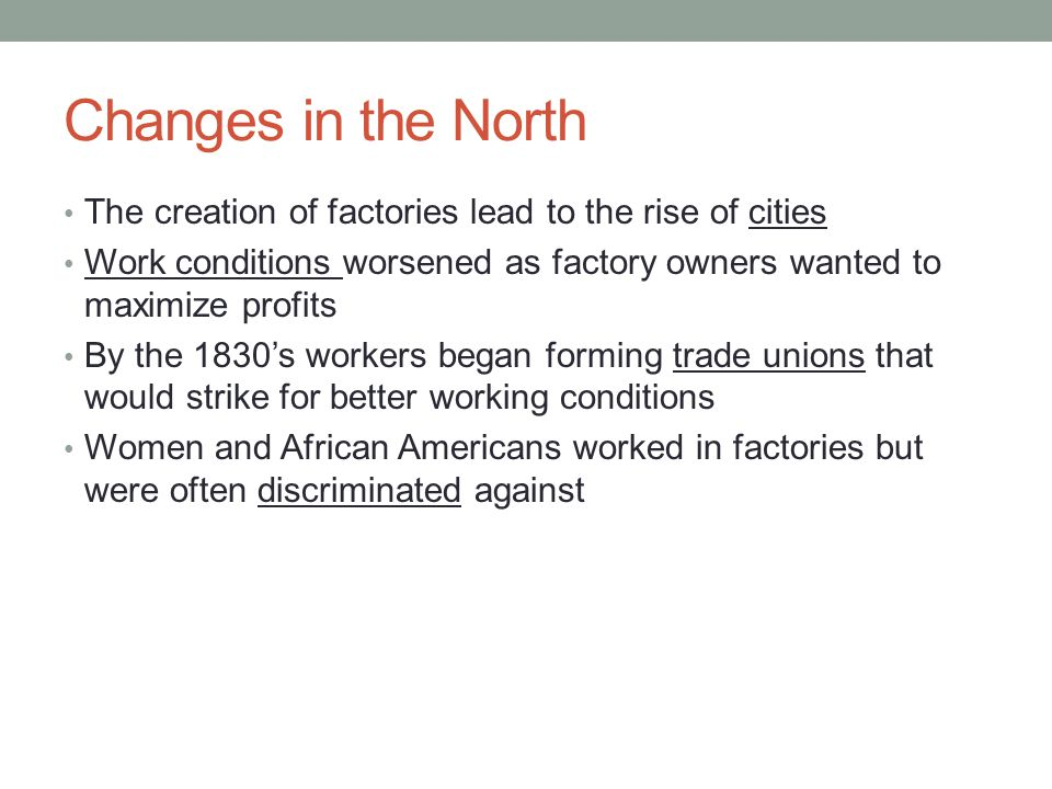 Changes in the North The creation of factories lead to the rise of cities. Work conditions worsened as factory owners wanted to maximize profits.