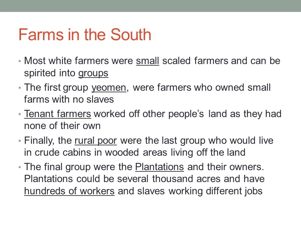 Farms in the South Most white farmers were small scaled farmers and can be spirited into groups.