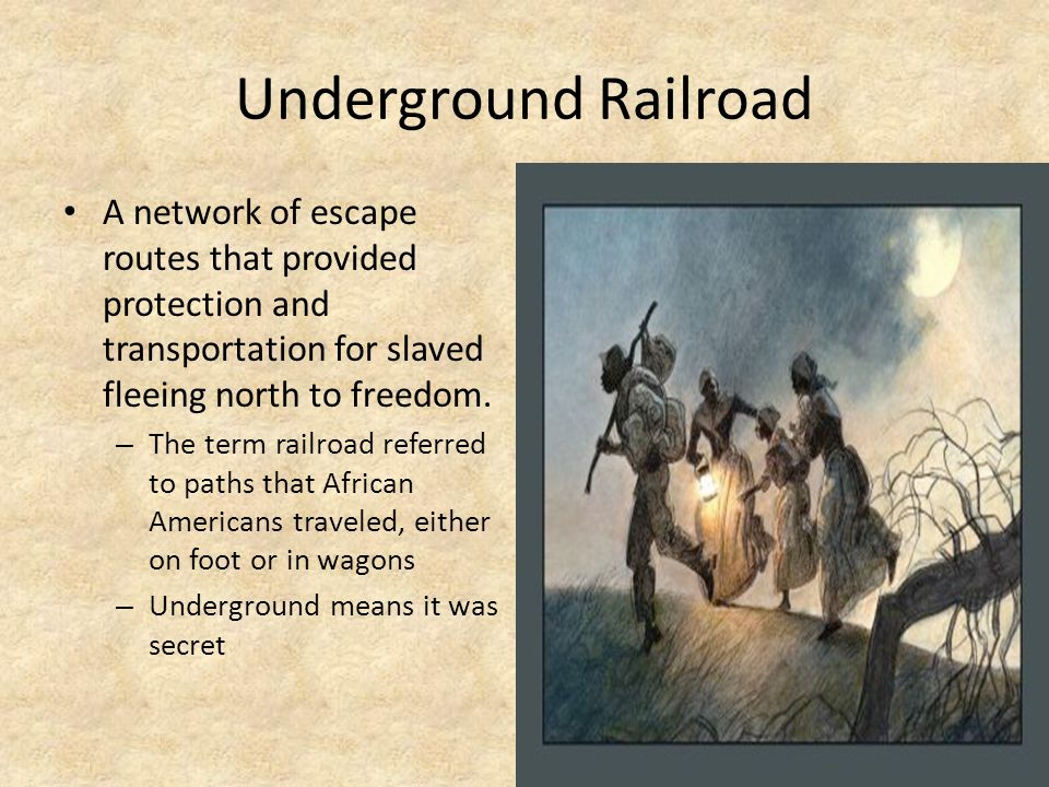Underground Railroad A network of escape routes that provided protection and transportation for slaved fleeing north to freedom.
