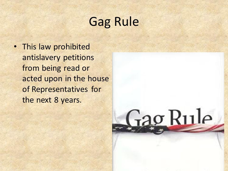 Gag Rule This law prohibited antislavery petitions from being read or acted upon in the house of Representatives for the next 8 years.