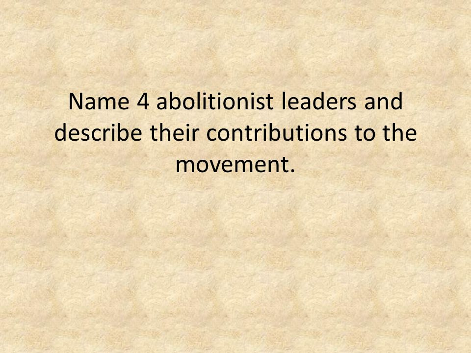 Name 4 abolitionist leaders and describe their contributions to the movement.