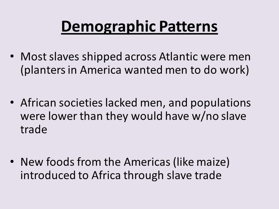 Demographic Patterns Most slaves shipped across Atlantic were men (planters in America wanted men to do work)