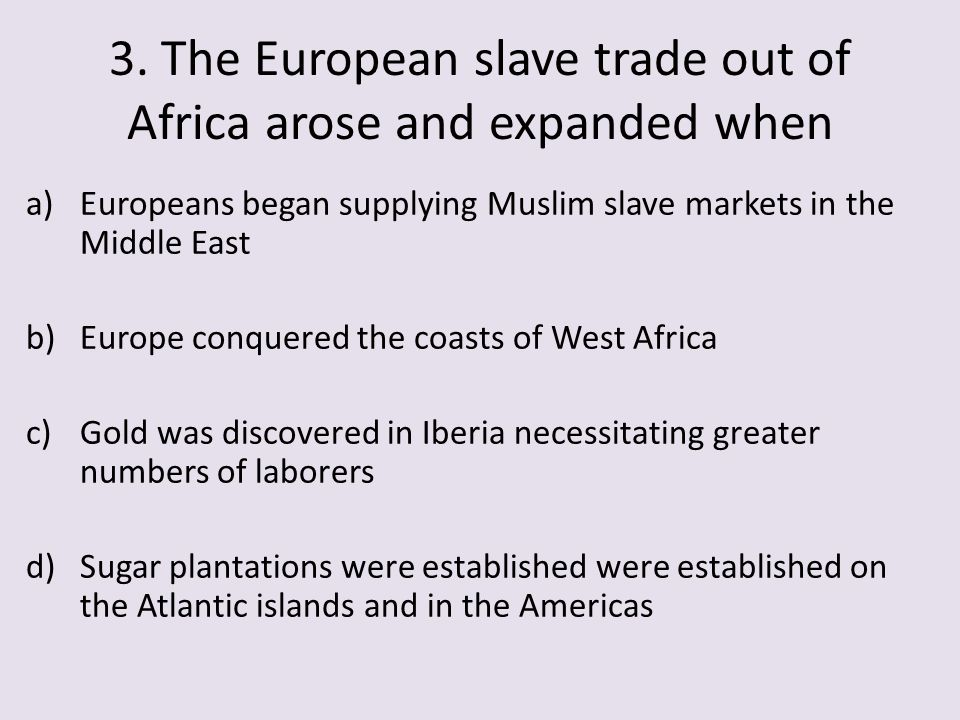 3. The European slave trade out of Africa arose and expanded when