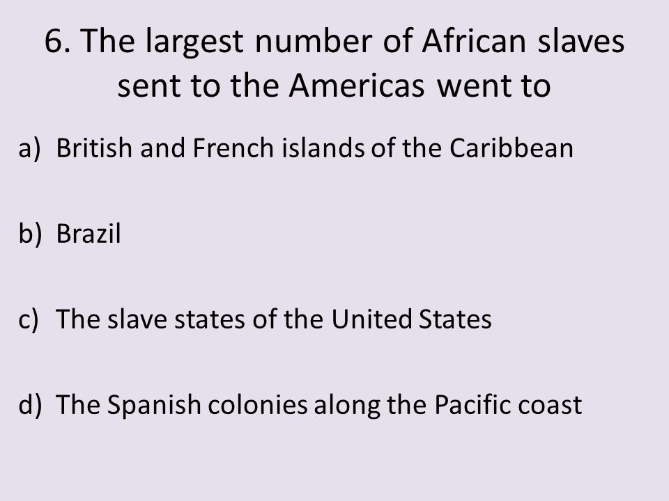 6. The largest number of African slaves sent to the Americas went to
