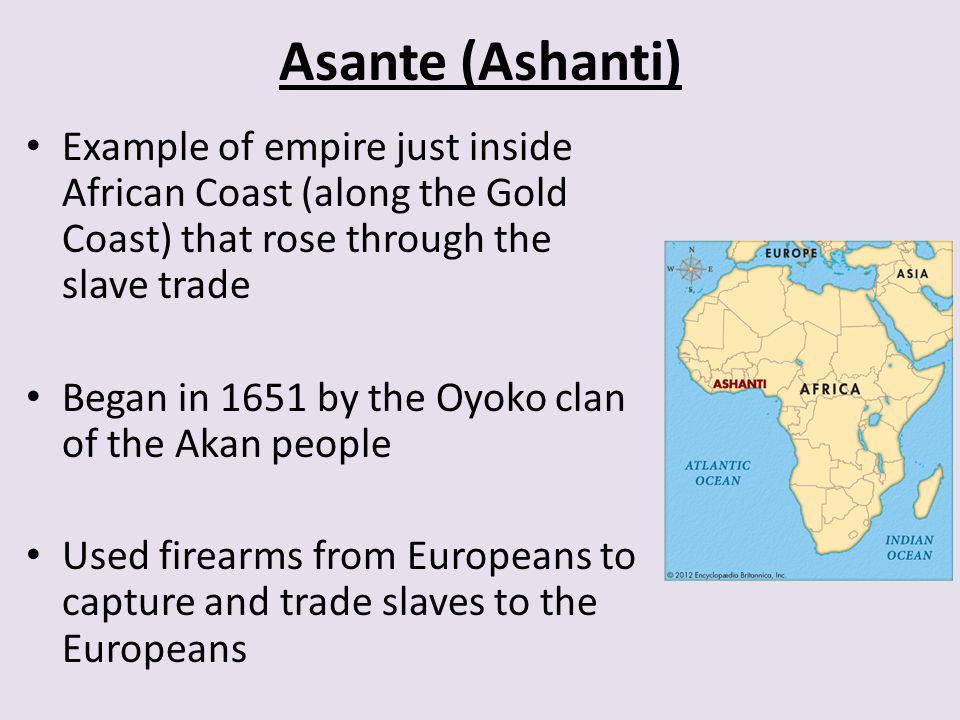 Asante (Ashanti) Example of empire just inside African Coast (along the Gold Coast) that rose through the slave trade.