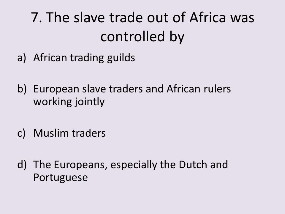 7. The slave trade out of Africa was controlled by