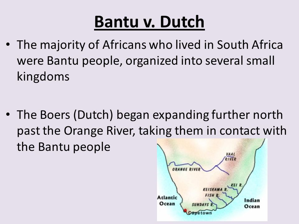 Bantu v. Dutch The majority of Africans who lived in South Africa were Bantu people, organized into several small kingdoms.