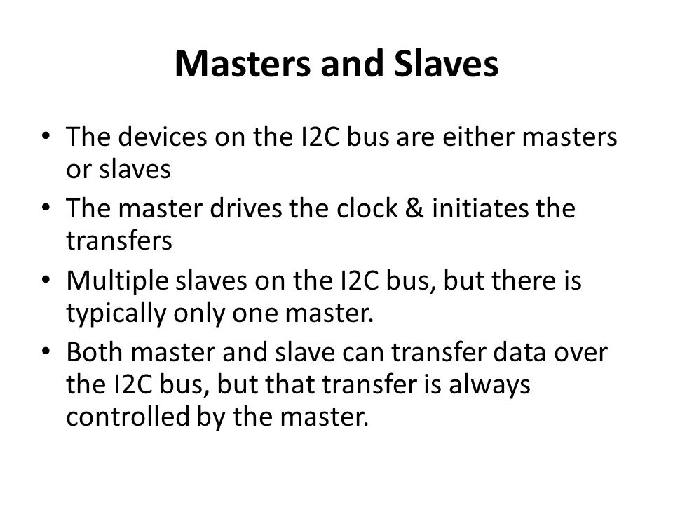 Masters and Slaves The devices on the I2C bus are either masters or slaves. The master drives the clock & initiates the transfers.