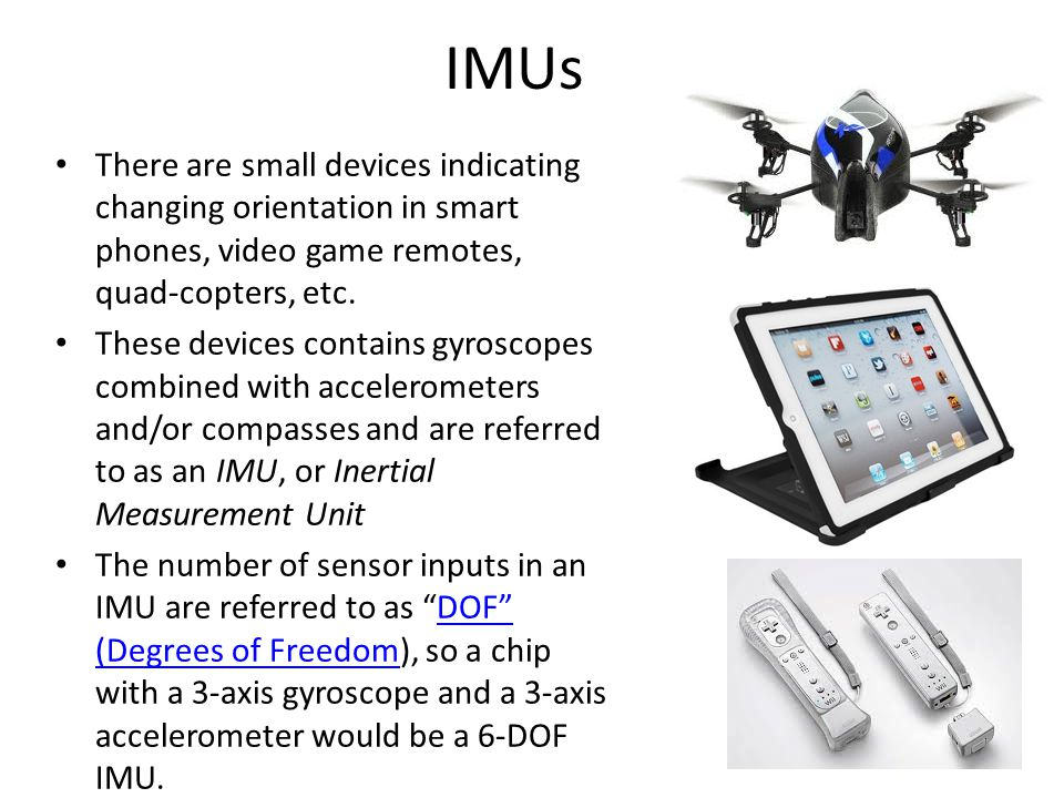 IMUs There are small devices indicating changing orientation in smart phones, video game remotes, quad-copters, etc.