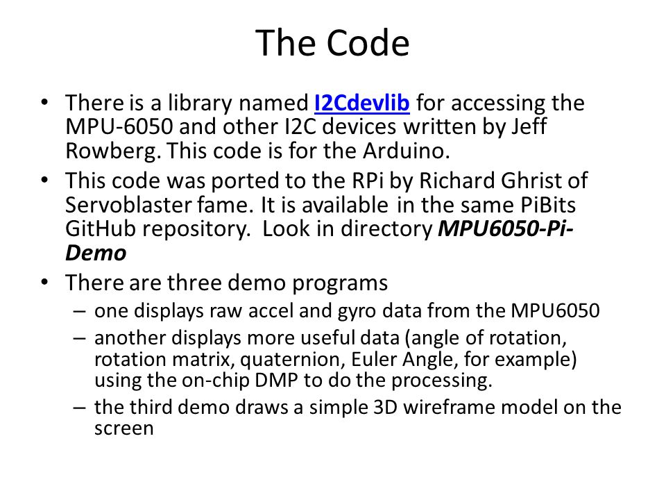 The Code There is a library named I2Cdevlib for accessing the MPU-6050 and other I2C devices written by Jeff Rowberg. This code is for the Arduino.
