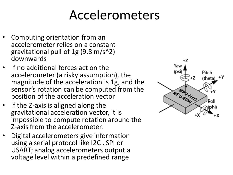 Accelerometers Computing orientation from an accelerometer relies on a constant gravitational pull of 1g (9.8 m/s^2) downwards.