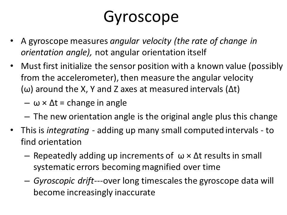 Gyroscope A gyroscope measures angular velocity (the rate of change in orientation angle), not angular orientation itself