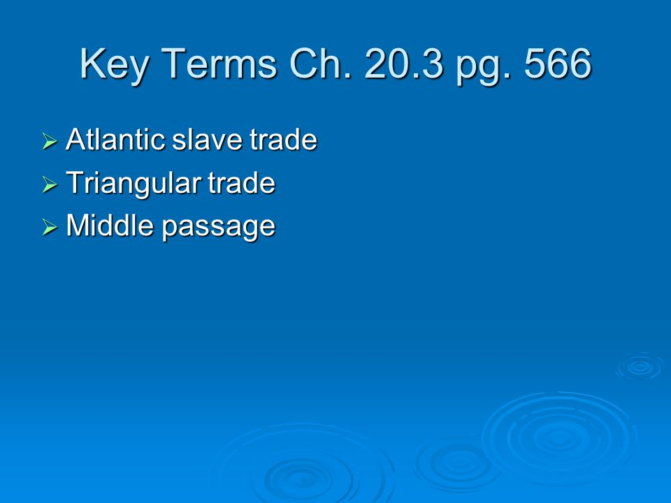 Key Terms Ch. 20.3 pg. 566 Atlantic slave trade Triangular trade