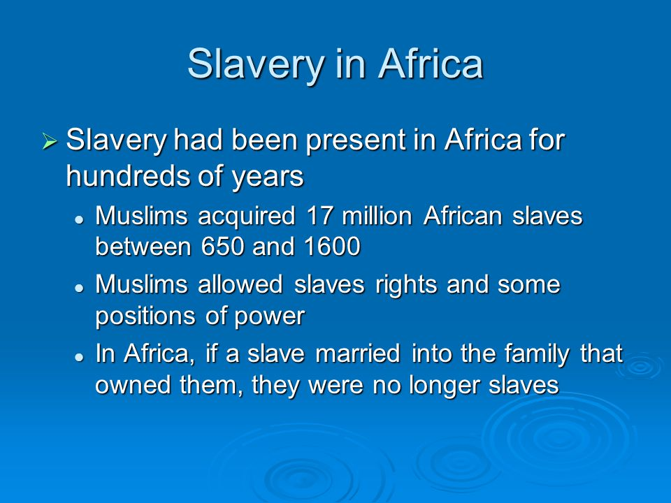 Slavery in Africa Slavery had been present in Africa for hundreds of years. Muslims acquired 17 million African slaves between 650 and 1600.