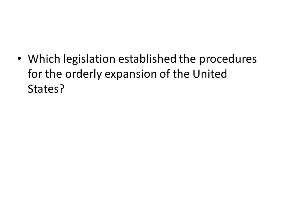 Which legislation established the procedures for the orderly expansion of the United States
