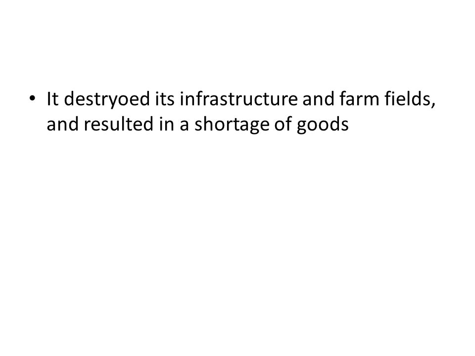It destryoed its infrastructure and farm fields, and resulted in a shortage of goods