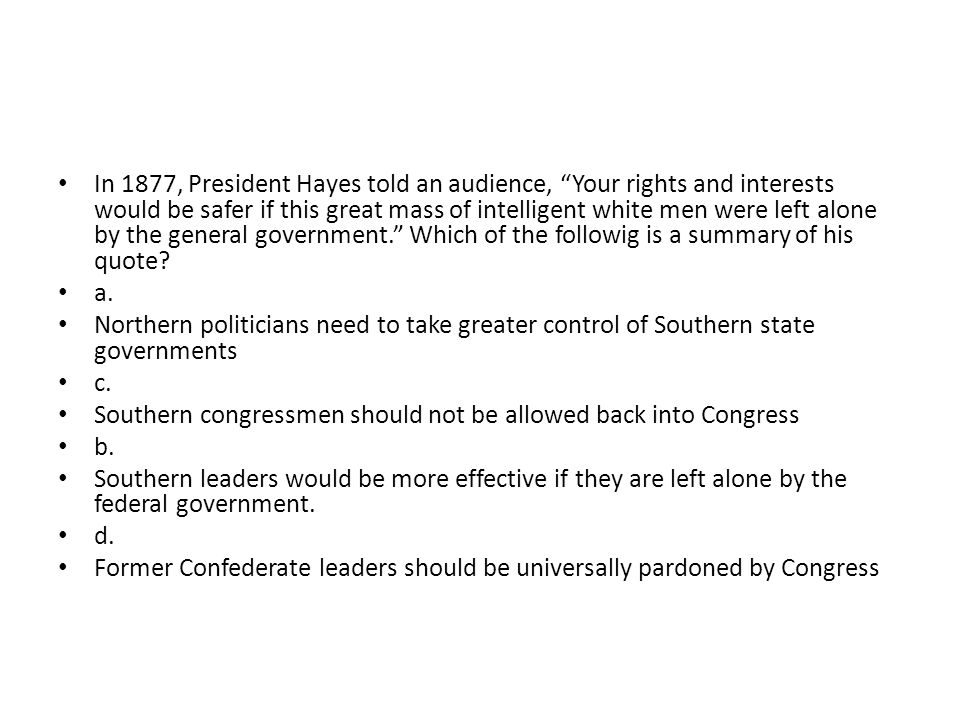 In 1877, President Hayes told an audience, Your rights and interests would be safer if this great mass of intelligent white men were left alone by the general government. Which of the followig is a summary of his quote