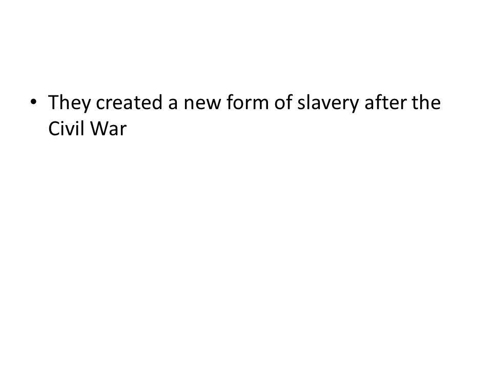 They created a new form of slavery after the Civil War