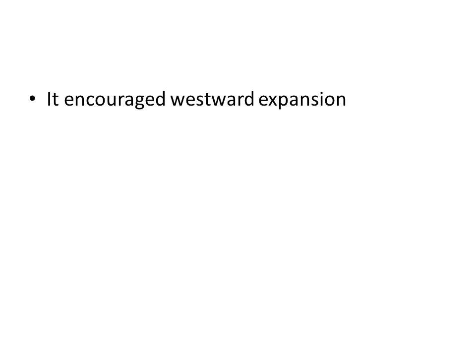 It encouraged westward expansion