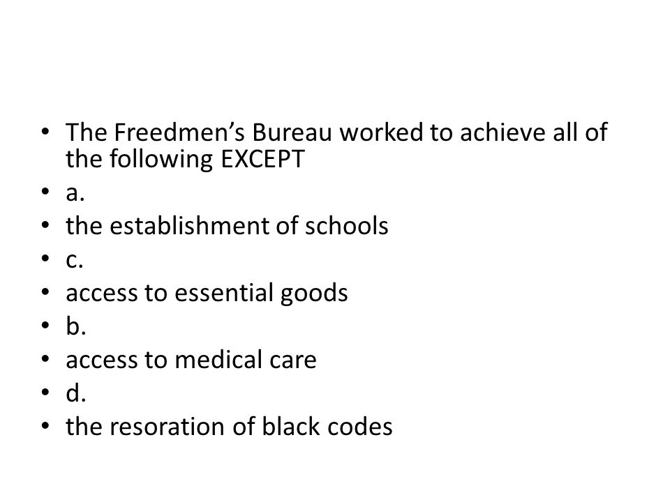 The Freedmen's Bureau worked to achieve all of the following EXCEPT