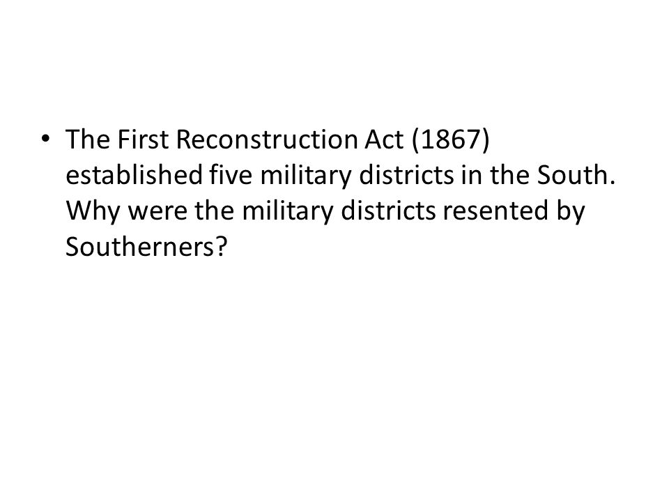 The First Reconstruction Act (1867) established five military districts in the South.