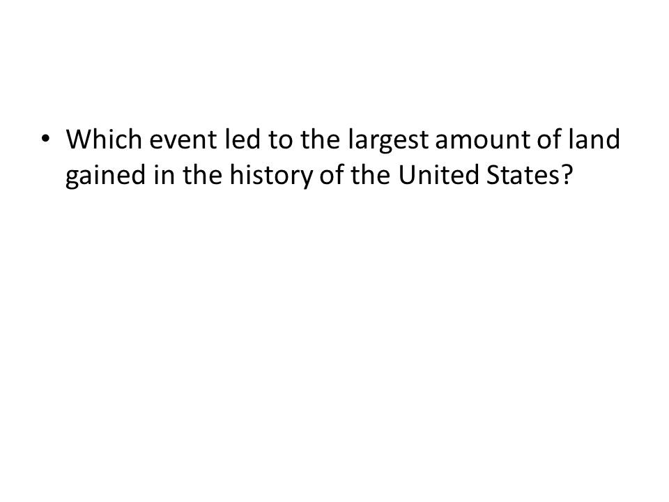 Which event led to the largest amount of land gained in the history of the United States
