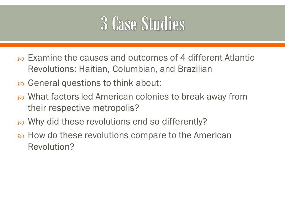 3 Case Studies Examine the causes and outcomes of 4 different Atlantic Revolutions: Haitian, Columbian, and Brazilian.