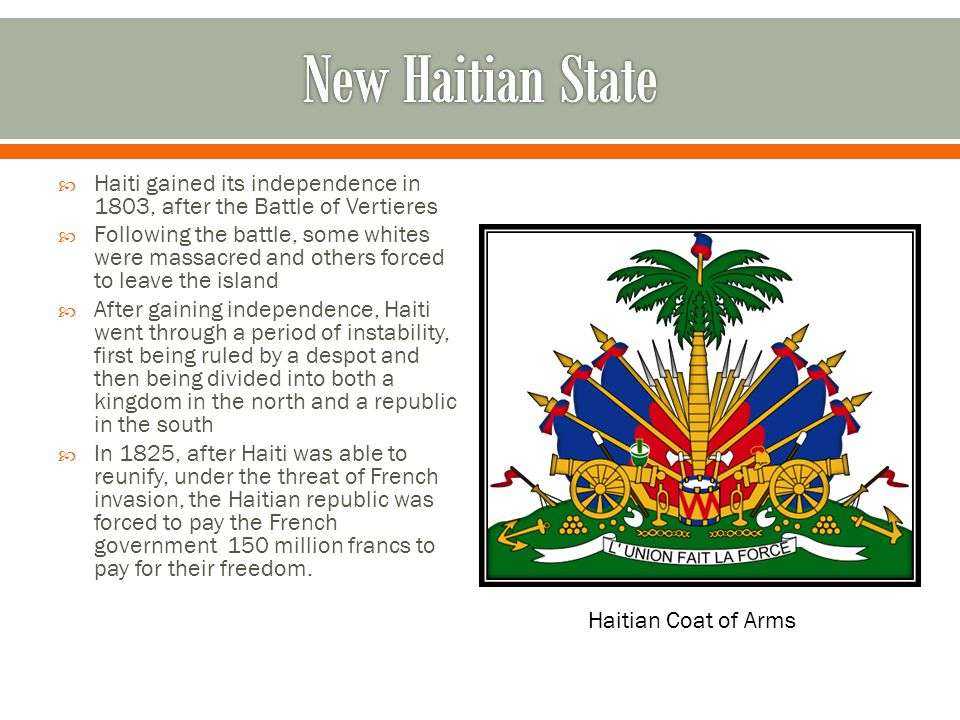 New Haitian State Haiti gained its independence in 1803, after the Battle of Vertieres.