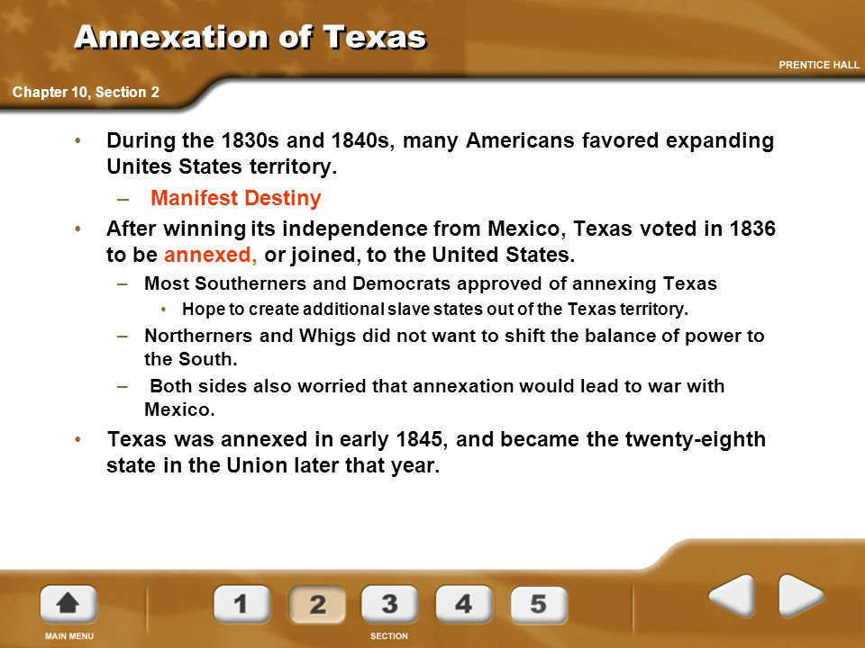 Annexation of Texas Chapter 10, Section 2. During the 1830s and 1840s, many Americans favored expanding Unites States territory.
