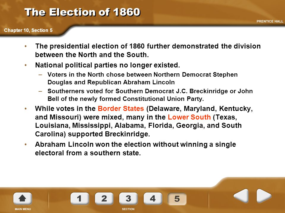 The Election of 1860 Chapter 10, Section 5. The presidential election of 1860 further demonstrated the division between the North and the South.
