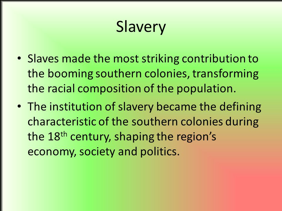 Slavery Slaves made the most striking contribution to the booming southern colonies, transforming the racial composition of the population.