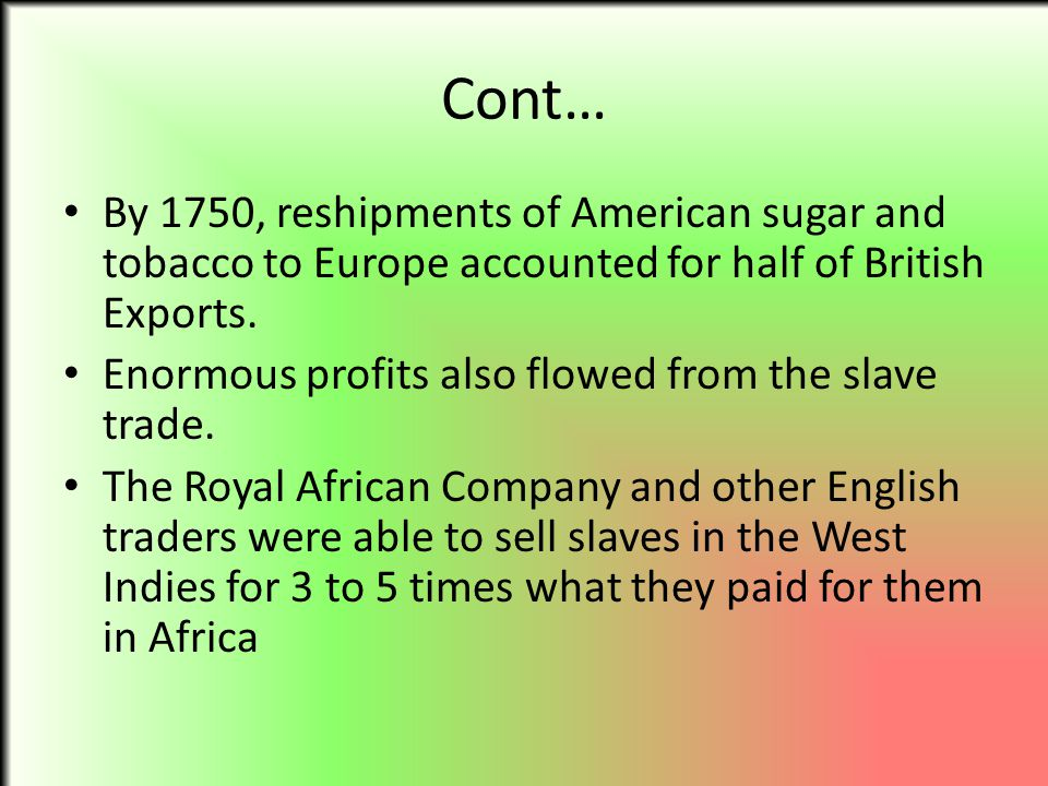 Cont… By 1750, reshipments of American sugar and tobacco to Europe accounted for half of British Exports.