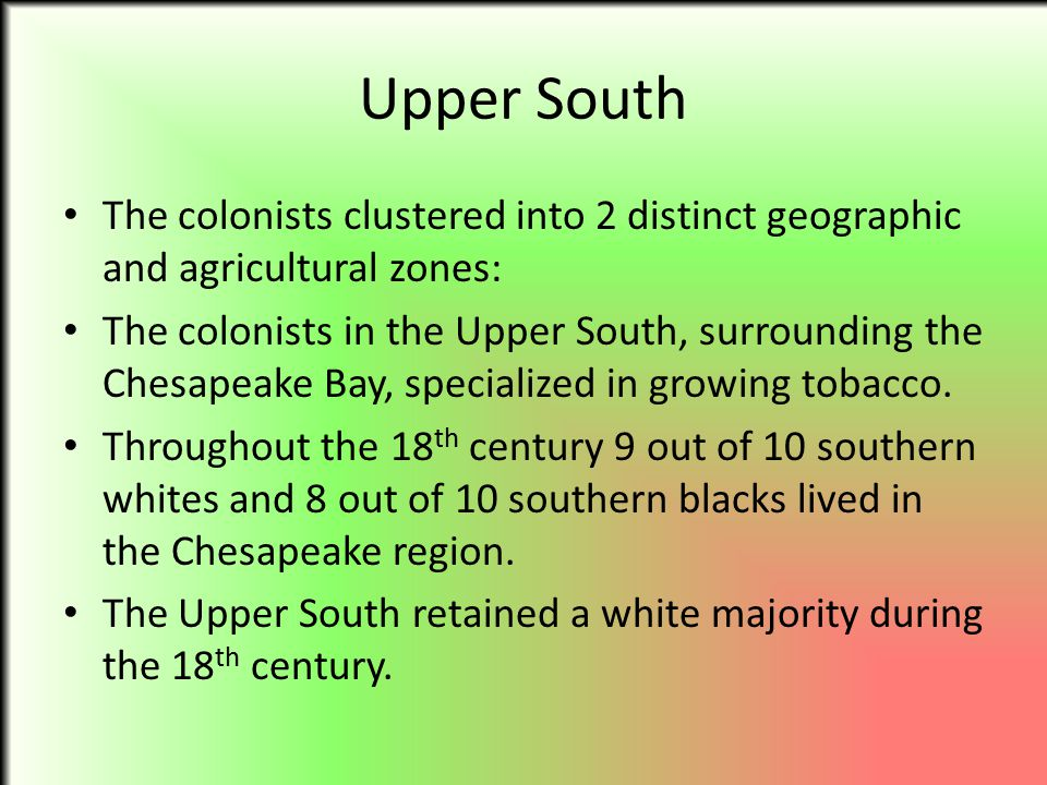 Upper South The colonists clustered into 2 distinct geographic and agricultural zones: