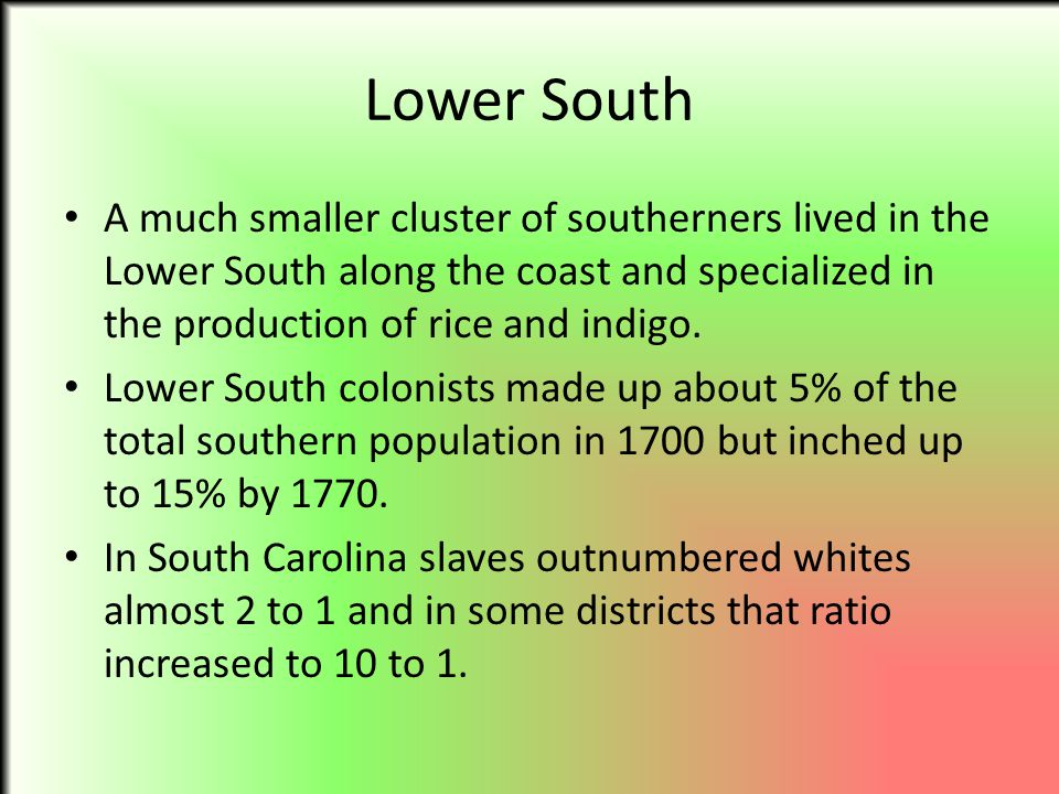 Lower South A much smaller cluster of southerners lived in the Lower South along the coast and specialized in the production of rice and indigo.