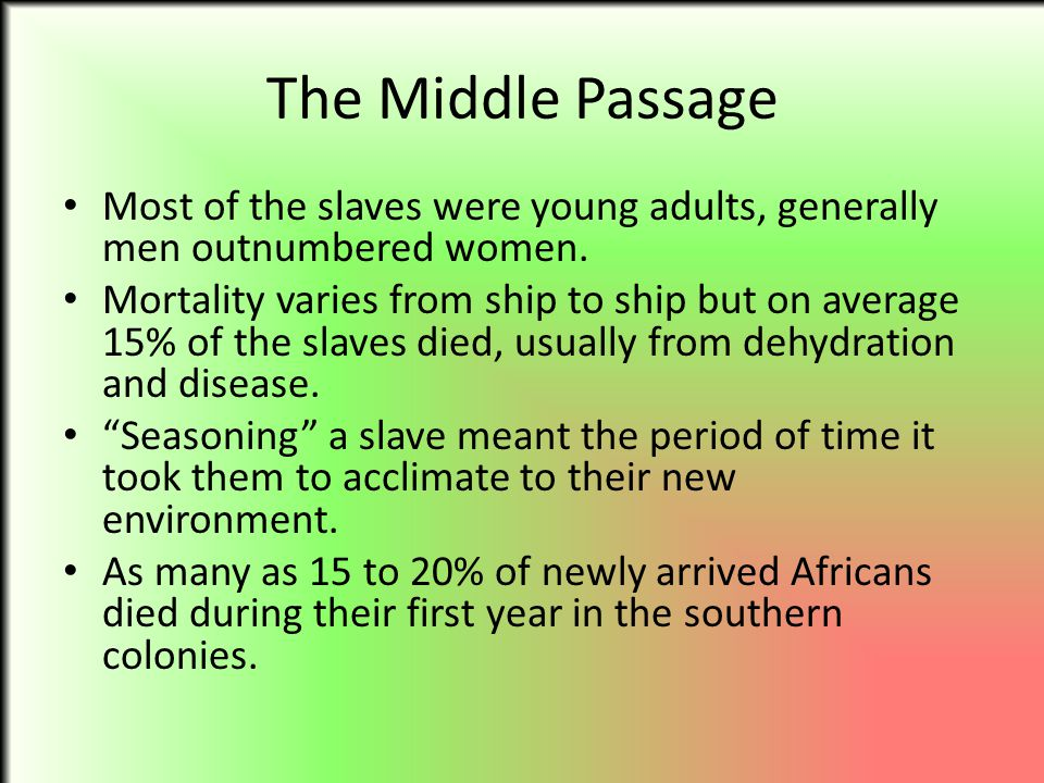 The Middle Passage Most of the slaves were young adults, generally men outnumbered women.
