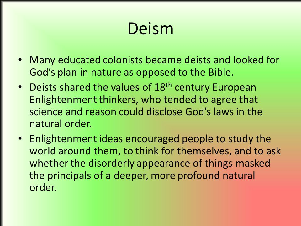 Deism Many educated colonists became deists and looked for God's plan in nature as opposed to the Bible.