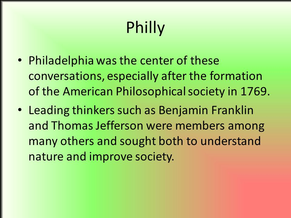 Philly Philadelphia was the center of these conversations, especially after the formation of the American Philosophical society in 1769.