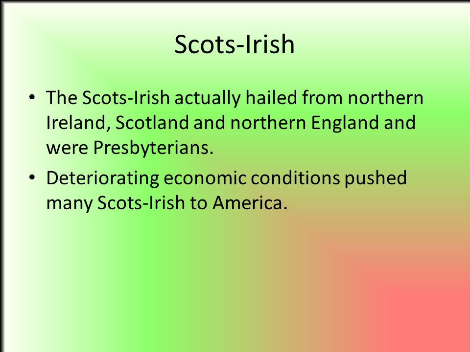 Scots-Irish The Scots-Irish actually hailed from northern Ireland, Scotland and northern England and were Presbyterians.