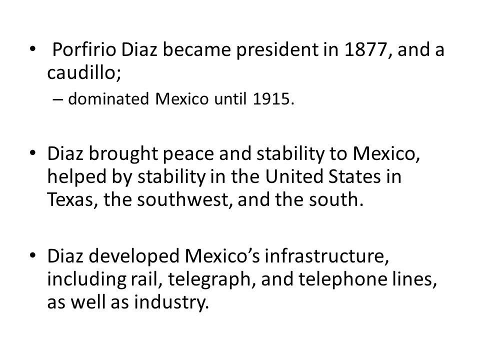 Porfirio Diaz became president in 1877, and a caudillo;