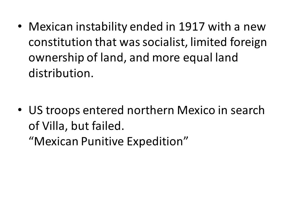 Mexican instability ended in 1917 with a new constitution that was socialist, limited foreign ownership of land, and more equal land distribution.