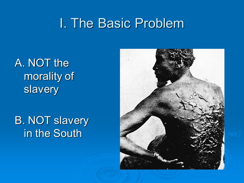 I. The Basic Problem A. NOT the morality of slavery B. NOT slavery in the South