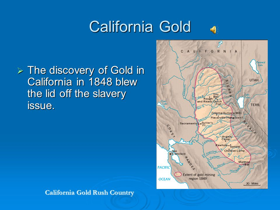 California Gold The discovery of Gold in California in 1848 blew the lid off the slavery issue.
