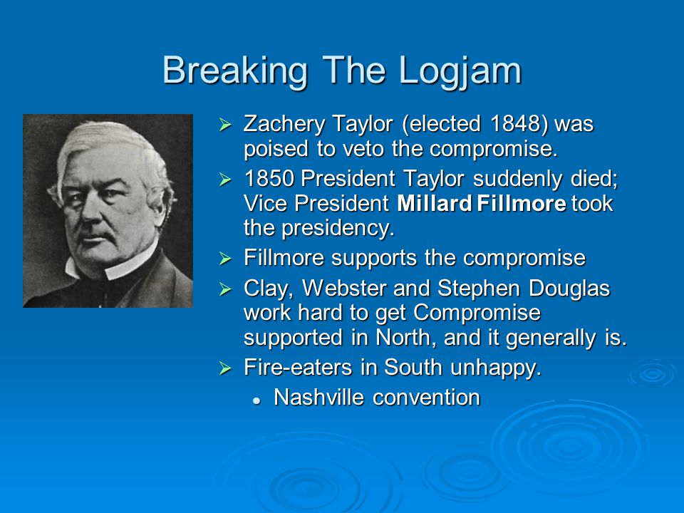 Breaking The Logjam Zachery Taylor (elected 1848) was poised to veto the compromise.
