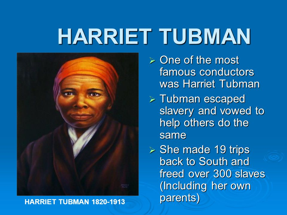 HARRIET TUBMAN One of the most famous conductors was Harriet Tubman
